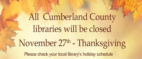 All Cumberland County Libraries will be closed on November 27th - Thanksgiving.