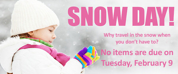 Snow Day - Why travel in the snow when you don't have to? No items are due on Tuesday, February 9