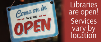 Libraries Are Open - Services Vary By Location